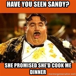 Fat Guy - Have you seen sandy? She promised she'd cook me dinner