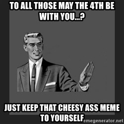 kill yourself guy blank - To all those May the 4th be with you...? Just keep that cheesy ass Meme To yourself