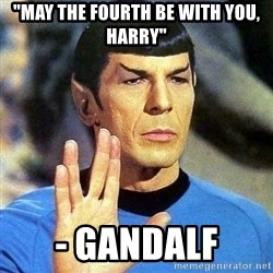"Spock - ""MAY THE FOURTH BE WITH YOU, HARRY"" - GANDALF"