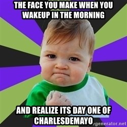 Victory baby meme - The face you make when you Wakeup in the morning And realize its day one of Charlesdemayo