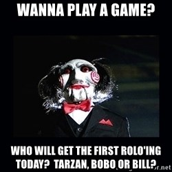 saw jigsaw meme - Wanna play a game? Who will get the first rolo'ing today?  tarzan, bobo or bill?