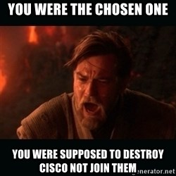 """Obi Wan Kenobi """"You were my brother!"""" - you were the chosen one YOU WERE SUPPOSED TO DESTROY CISCO not join them"""
