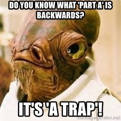 Admiral Ackbar - Do you know what 'Part A' is Backwards? IT's 'A TRAP'!