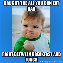 yes baby 2 - Caught the all you can eat bar Right between breakfast and Lunch