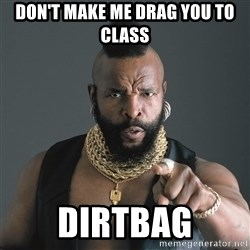 Mr T Fool - don't make me drag you to class dirtbag