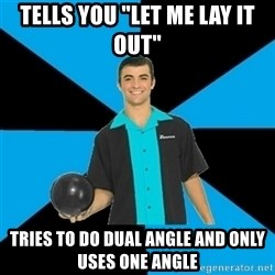 """Annoying Bowler Guy  - Tells you """"let me lay it out"""" Tries to do dual angle and only uses one angle"""