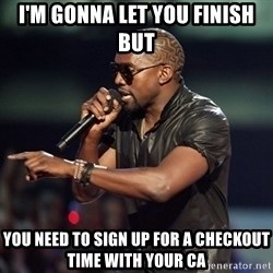 Kanye - I'm gonna let you finish but  you need to sign up for a checkout time with your CA