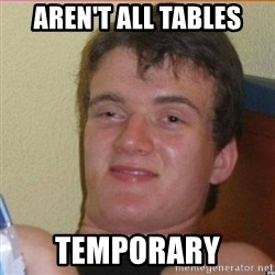 High 10 guy - aren't all tables temporary