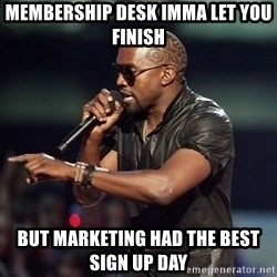 Kanye - Membership desk imma let you finish But marketing had the best sign up day