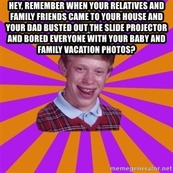 Unlucky Brian Strikes Again - hey, remember when your relatives and family friends came to your house and your dad busted out the slide projector and bored everyone with your baby and family vacation photos?