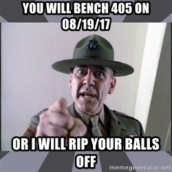 R. Lee Ermey - YOU WILL BENCH 405 ON 08/19/17 OR I WILL RIP YOUR BALLS OFF