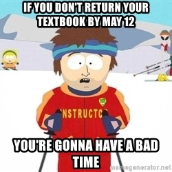 You're gonna have a bad time - If you don't return your textbook by May 12 you're gonna have a bad time