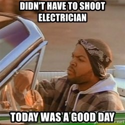 Good Day Ice Cube - Didn't have to shoot electrician Today was a good day