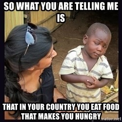 Skeptical third-world kid - so what you are telling me is that in your country you eat food that makes you hungry