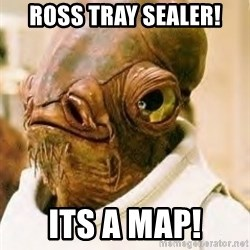 Admiral Ackbar - ross tray sealer! its a map!