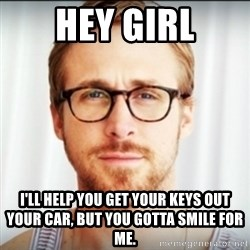 Ryan Gosling Hey Girl 3 - Hey girl I'll help you get your keys out your car, but you gotta smile for me.