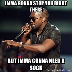 Kanye - IMMA GONNA STOP YOU RIGHT THERE BUT IMMA GONNA NEED A SOCK