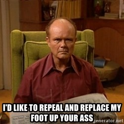 Red Forman -  I'D LIKE TO REPEAL AND REPLACE MY FOOT UP YOUR ASS
