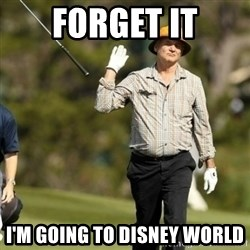 Fuck It Bill Murray - Forget It I'm going to disney world