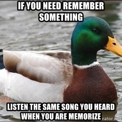 Actual Advice Mallard 1 - if you need remember something  listen the same song you Heard when you are memorize