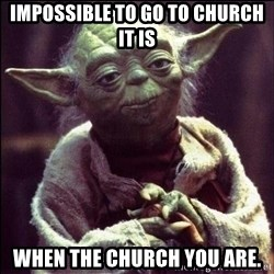 Advice Yoda - Impossible to go to church it is When the church you are.