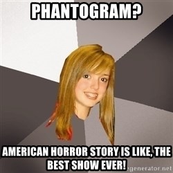 Musically Oblivious 8th Grader - phantogram? american horror story is like, the best show ever!