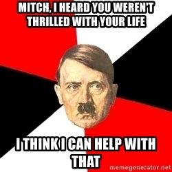 Advice Hitler - mitch, i heard you weren't thrilled with your life i think i can help with that
