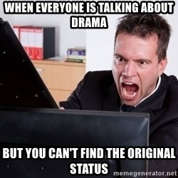 Angry Computer User - When everyone is talking about Drama But you can't find the original status
