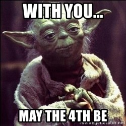 Advice Yoda - With you... May the 4th be