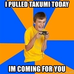 Annoying Gamer Kid - I pulled takumi today im coming for you