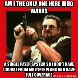 Angry Walter With Gun - Am I the only one here who wants A single payer system so I don't have choose from multiple plans and have full coverage