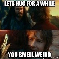 Never Have I Been So Wrong - Lets hug for a whilE You smeLl weird