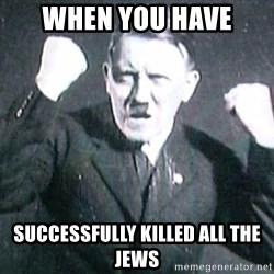 Successful Hitler - When you have  successfully killed all the jews