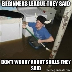 it'll be fun they say - Beginners league they SAID Don't worry about skills they said