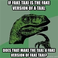 Velociraptor Xd - if fake taxi is the fake version of a taxi, does that make the taxi, a fake version of faxe taxi?