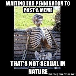 Still Waiting - waiting for pennington to post a meme  that's not sexual in nature