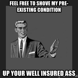 kill yourself guy blank - Feel free to shove my pre-existing condition Up your well insured ass