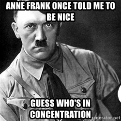 Hitler Advice - anne frank once told me to be nice guess who's in concentrATION
