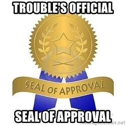 official seal of approval - Trouble's official Seal of approval