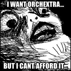 Surprised Chin - I want orchextra... But i CanT affoRd it...