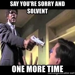 Say what again - say you're sorry and solvent ONE MORE TIME
