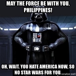 Bitch Darth Vader - May the force be with you, Philippines! Oh, wait. You hate America now, so no Star Wars for you.