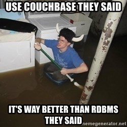 X they said,X they said - Use couchbase they said it's wAY BETTER THAN RDBMS THEY SAID