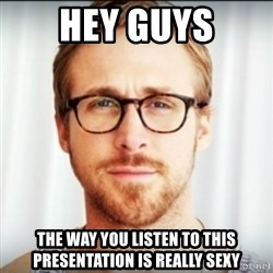 Ryan Gosling Hey Girl 3 - Hey Guys The way you listen to this presentation is really sexy
