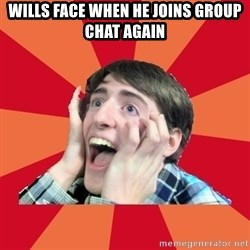 Super Excited - Wills face when he joins grouP Chat again