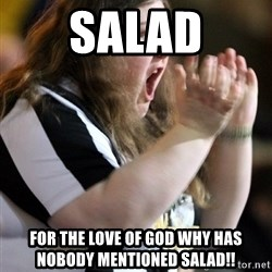 Screaming Fatty - Salad for the love of god why has nobody mentioned salad!!