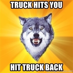 Courage Wolf - truck hits you hit truck back