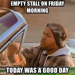 Good Day Ice Cube - empty stall on friday morning today was a good day