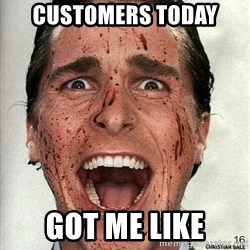 american psycho - CUSTOMERS TODAY GOT ME LIKE