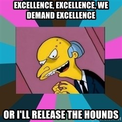 Mr. Burns - EXCELLENCE, EXCELLENCE, WE DEMAND EXCELLENCE OR I'LL RELEASE THE HOUNDS